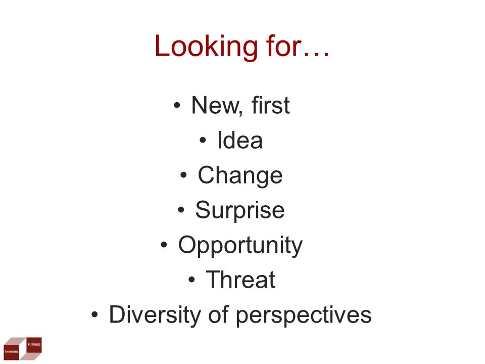 New, first Idea Change Surprise Opportunity Threat Diversity of perspectives Looking for…