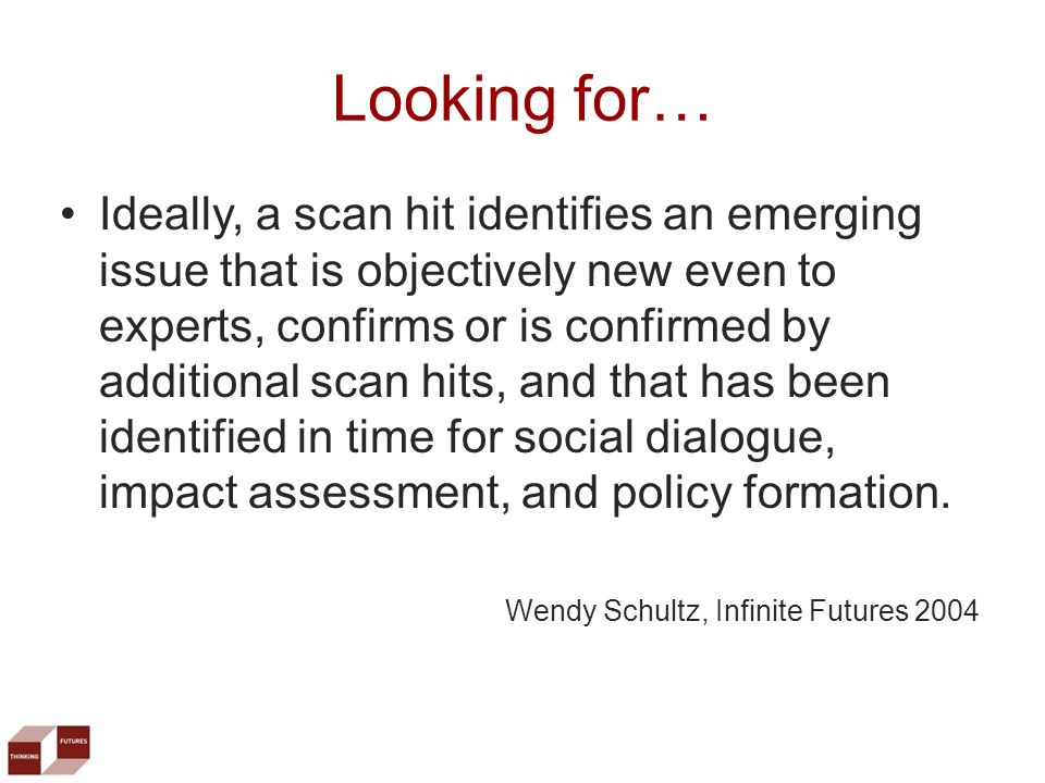 Ideally, a scan hit identifies an emerging issue that is objectively new even to experts, confirms or is confirmed by additional scan hits, and that has been identified in time for social dialogue, impact assessment, and policy formation.