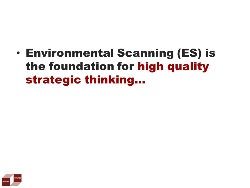 Environmental Scanning (ES) is the foundation for high quality strategic thinking…