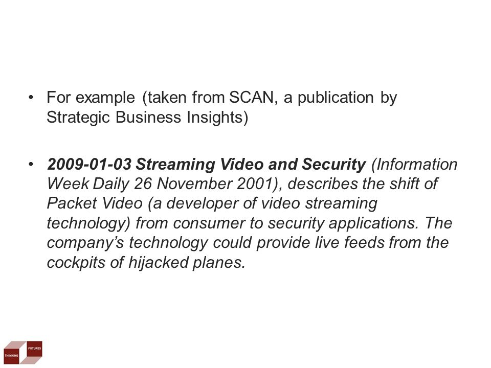 For example (taken from SCAN, a publication by Strategic Business Insights) 2009-01-03 Streaming Video and Security (Information Week Daily 26 November 2001), describes the shift of Packet Video (a developer of video streaming technology) from consumer to security applications.