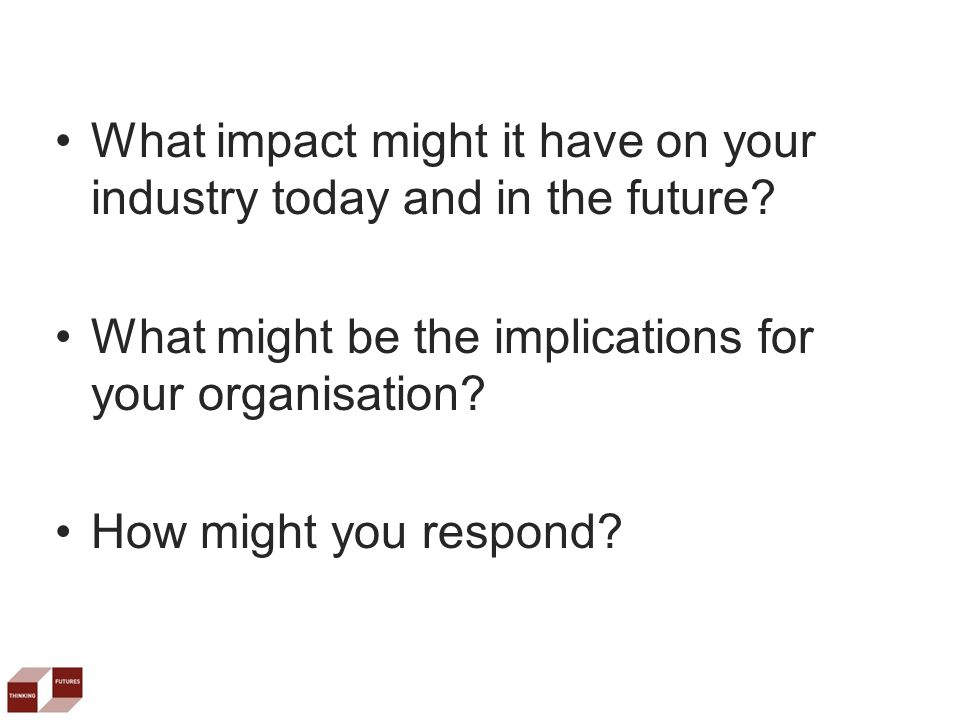 What impact might it have on your industry today and in the future.