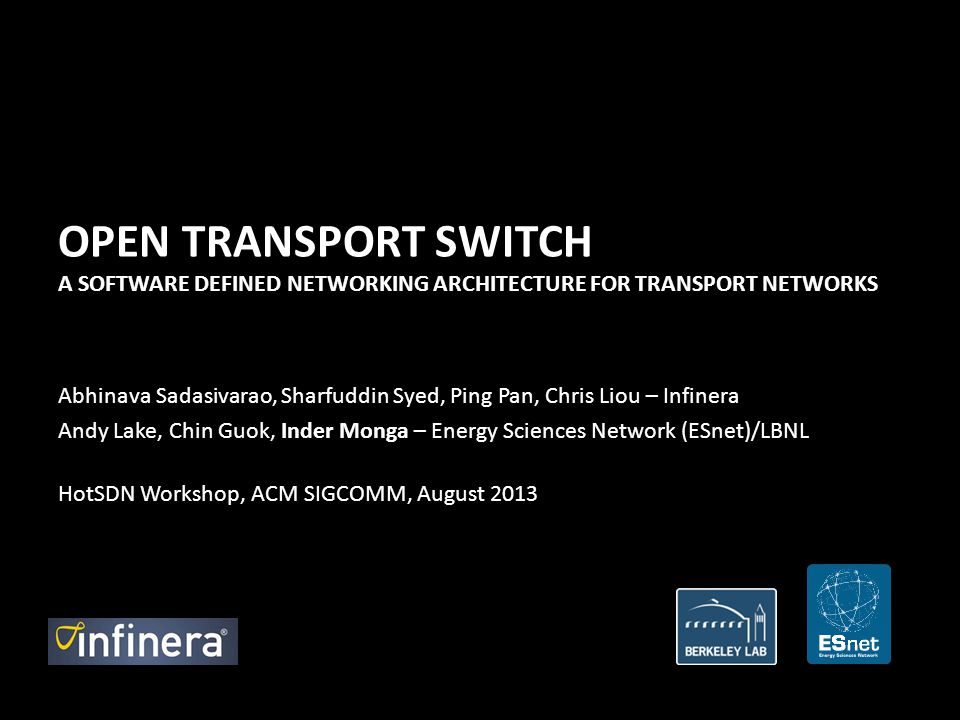 OPEN TRANSPORT SWITCH A SOFTWARE DEFINED NETWORKING ARCHITECTURE FOR TRANSPORT NETWORKS Abhinava Sadasivarao, Sharfuddin Syed, Ping Pan, Chris Liou – Infinera Andy Lake, Chin Guok, Inder Monga – Energy Sciences Network (ESnet)/LBNL HotSDN Workshop, ACM SIGCOMM, August 2013