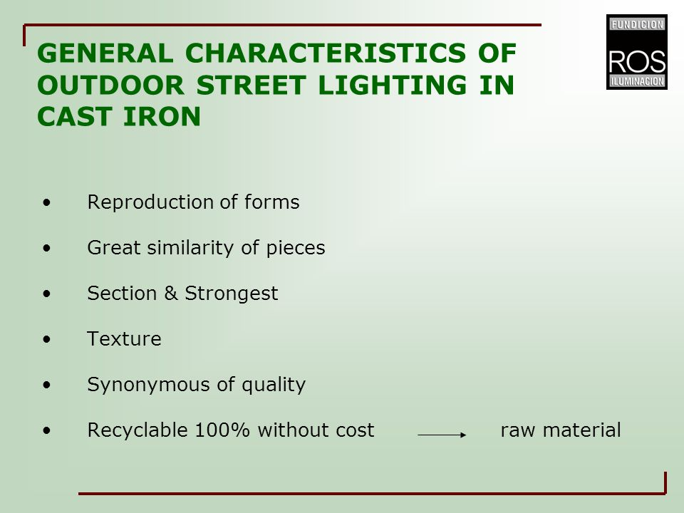 GENERAL CHARACTERISTICS OF OUTDOOR STREET LIGHTING IN CAST IRON Reproduction of forms Great similarity of pieces Section & Strongest Texture Synonymou