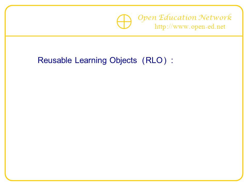 Open Education Network http :// www. open - ed. net Reusable Learning Objects ( RLO ) :