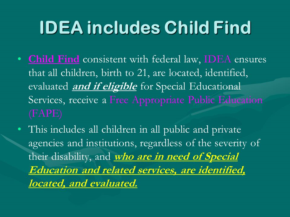 IDEA includes Child Find Child Find consistent with federal law, IDEA ensures that all children, birth to 21, are located, identified, evaluated and i