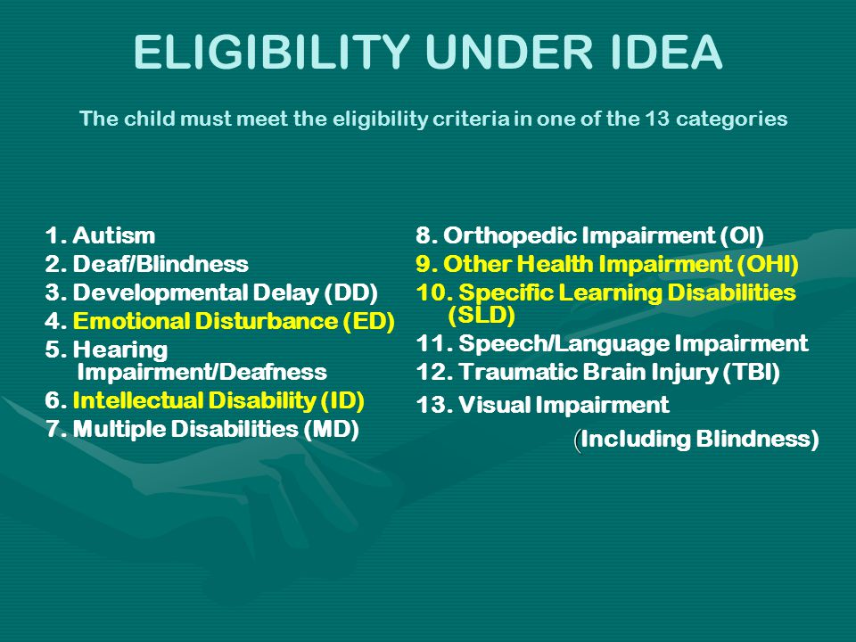 ELIGIBILITY UNDER IDEA The child must meet the eligibility criteria in one of the 13 categories 1. Autism 2. Deaf/Blindness 3. Developmental Delay (DD