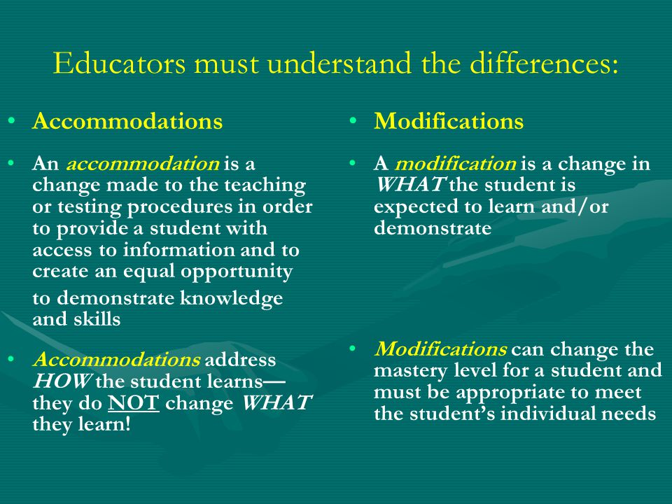 Educators must understand the differences: Accommodations An accommodation is a change made to the teaching or testing procedures in order to provide