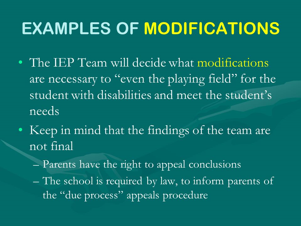 EXAMPLES OF MODIFICATIONS The IEP Team will decide what modifications are necessary to even the playing field for the student with disabilities and meet the student's needs Keep in mind that the findings of the team are not final – –Parents have the right to appeal conclusions – –The school is required by law, to inform parents of the due process appeals procedure