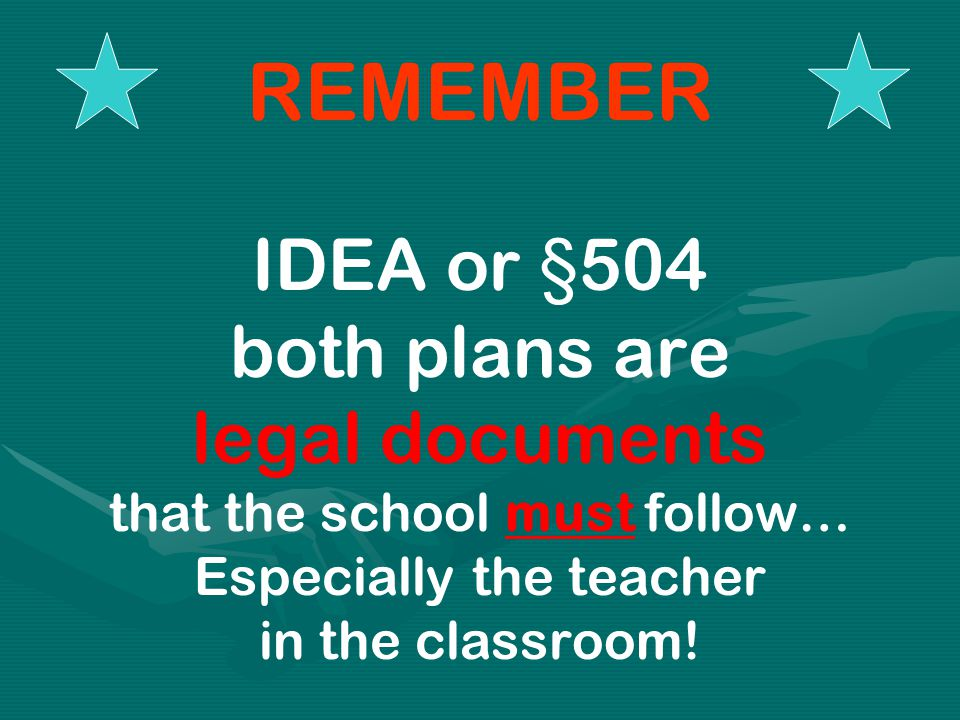 REMEMBER IDEA or §504 both plans are legal documents that the school must follow… Especially the teacher in the classroom!