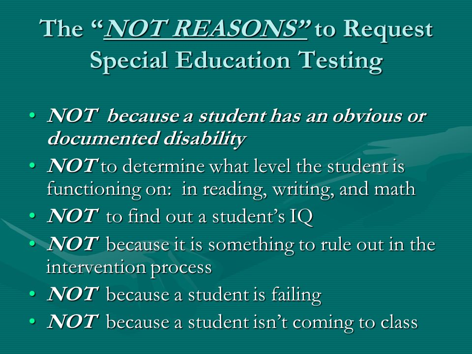 The NOT REASONS to Request Special Education Testing NOT because a student has an obvious or documented disabilityNOT because a student has an obvious or documented disability NOT to determine what level the student is functioning on: in reading, writing, and mathNOT to determine what level the student is functioning on: in reading, writing, and math NOT to find out a student's IQNOT to find out a student's IQ NOT because it is something to rule out in the intervention processNOT because it is something to rule out in the intervention process NOT because a student is failingNOT because a student is failing NOT because a student isn't coming to classNOT because a student isn't coming to class