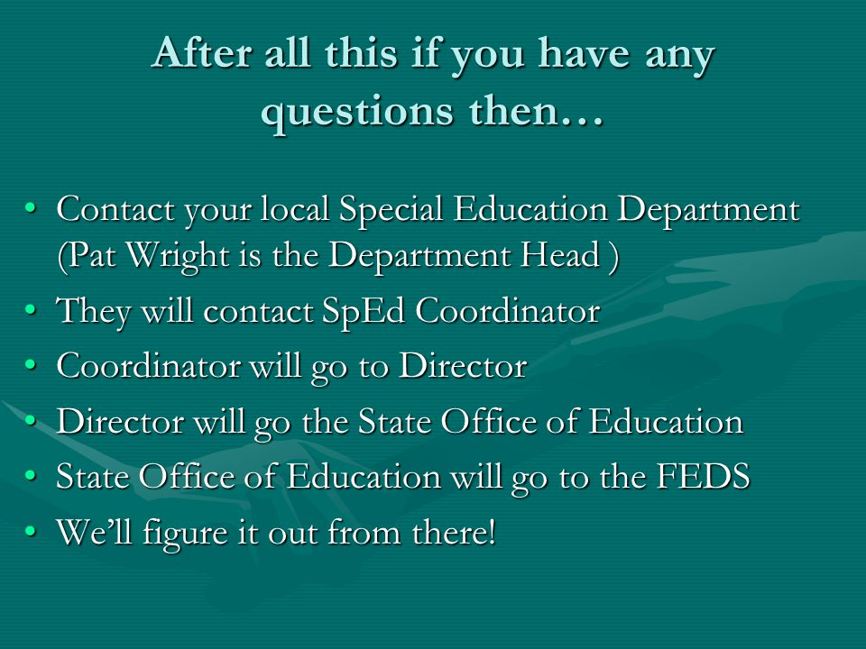 After all this if you have any questions then… Contact your local Special Education Department (Pat Wright is the Department Head )Contact your local Special Education Department (Pat Wright is the Department Head ) They will contact SpEd CoordinatorThey will contact SpEd Coordinator Coordinator will go to DirectorCoordinator will go to Director Director will go the State Office of EducationDirector will go the State Office of Education State Office of Education will go to the FEDSState Office of Education will go to the FEDS We'll figure it out from there!We'll figure it out from there!