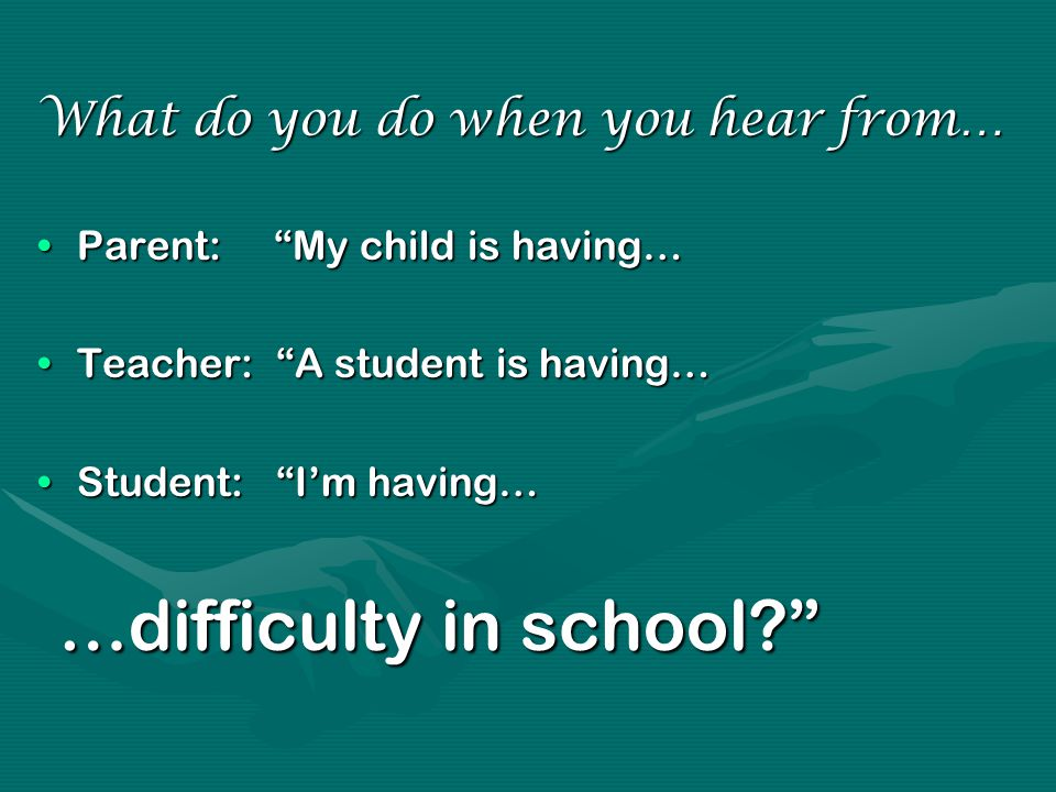 What do you do when you hear from… Parent: My child is having…Parent: My child is having… Teacher: A student is having…Teacher: A student is having… Student: I'm having…Student: I'm having… …difficulty in school …difficulty in school