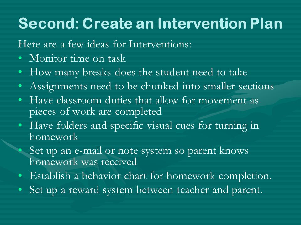 Second: Create an Intervention Plan Here are a few ideas for Interventions: Monitor time on task How many breaks does the student need to take Assignments need to be chunked into smaller sections Have classroom duties that allow for movement as pieces of work are completed Have folders and specific visual cues for turning in homework Set up an e-mail or note system so parent knows homework was received Establish a behavior chart for homework completion.