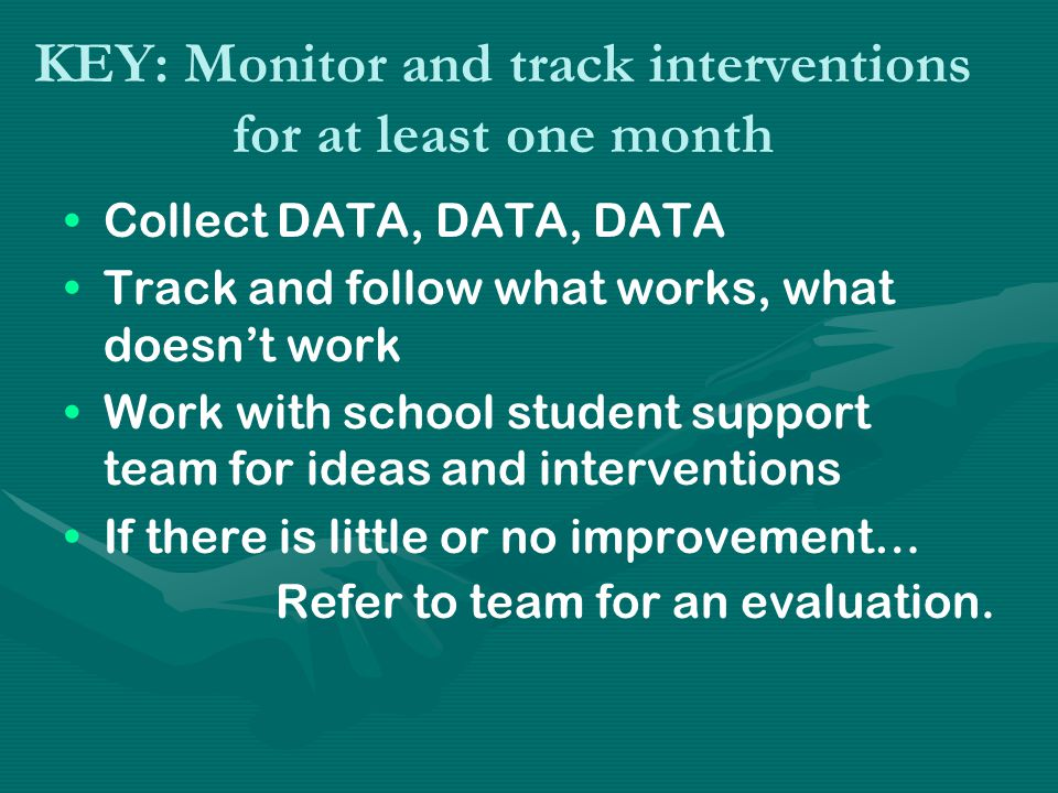 KEY: Monitor and track interventions for at least one month Collect DATA, DATA, DATA Track and follow what works, what doesn't work Work with school student support team for ideas and interventions If there is little or no improvement… Refer to team for an evaluation.