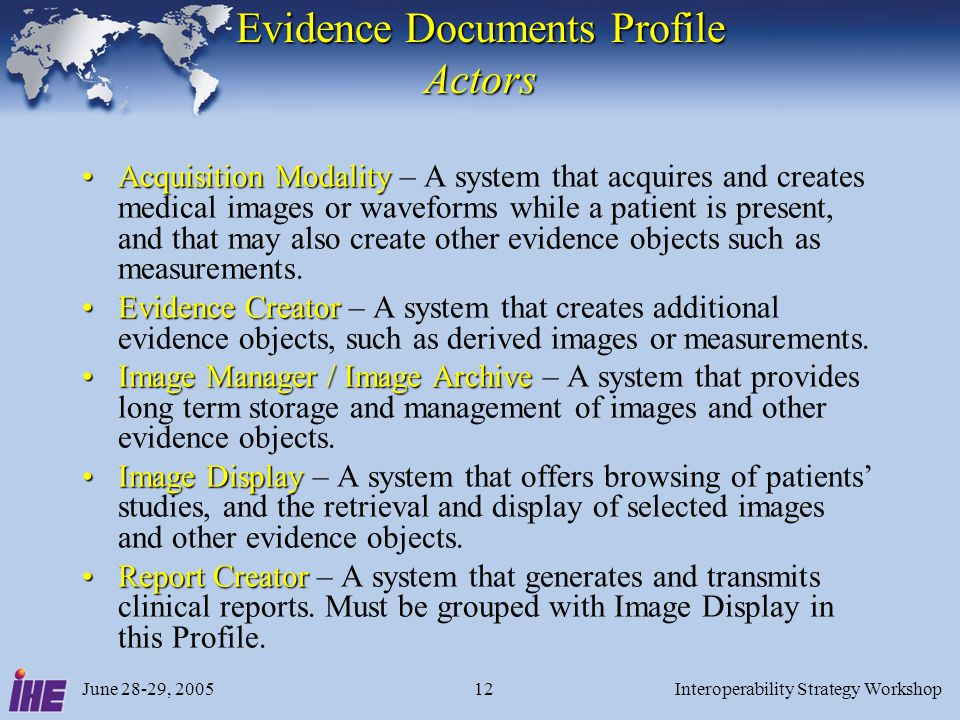 June 28-29, 2005Interoperability Strategy Workshop12 Evidence Documents Profile Actors Acquisition ModalityAcquisition Modality – A system that acquir
