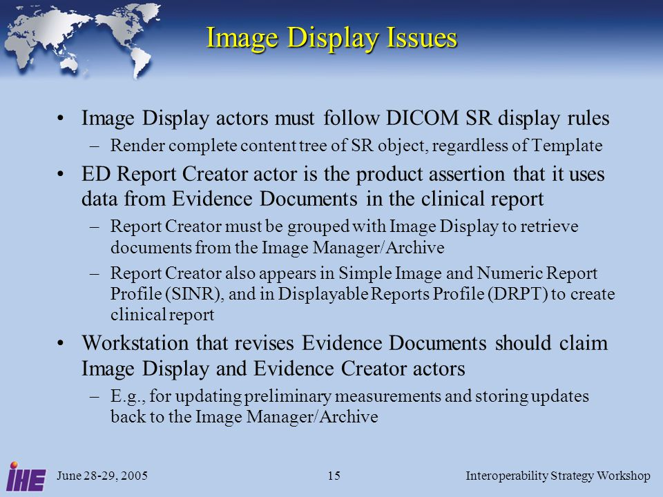 June 28-29, 2005Interoperability Strategy Workshop15 Image Display Issues Image Display actors must follow DICOM SR display rules –Render complete con