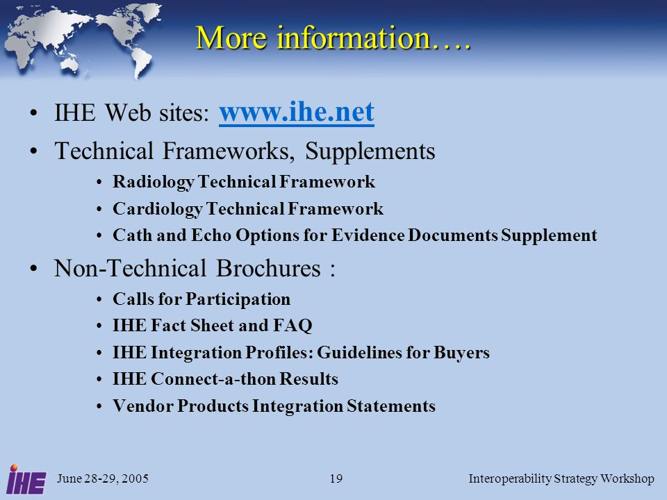 June 28-29, 2005Interoperability Strategy Workshop19 More information…. IHE Web sites: www.ihe.net www.ihe.net Technical Frameworks, Supplements Radio