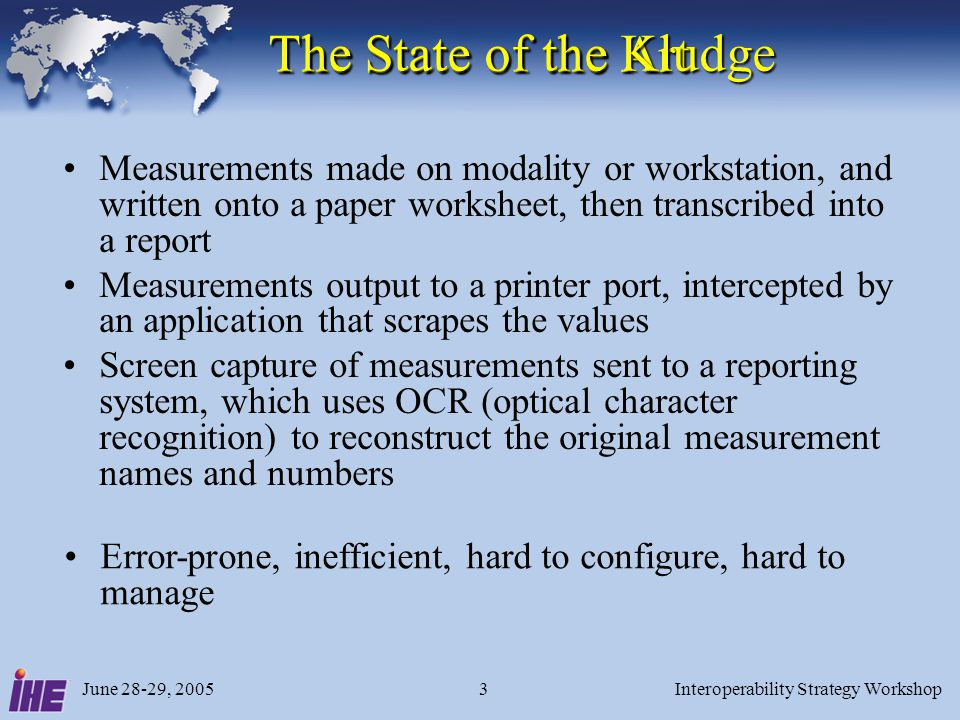 June 28-29, 2005Interoperability Strategy Workshop3 The State of the Art Measurements made on modality or workstation, and written onto a paper worksh
