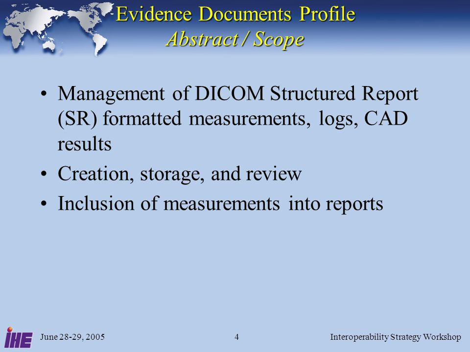June 28-29, 2005Interoperability Strategy Workshop15 Image Display Issues Image Display actors must follow DICOM SR display rules –Render complete content tree of SR object, regardless of Template ED Report Creator actor is the product assertion that it uses data from Evidence Documents in the clinical report –Report Creator must be grouped with Image Display to retrieve documents from the Image Manager/Archive –Report Creator also appears in Simple Image and Numeric Report Profile (SINR), and in Displayable Reports Profile (DRPT) to create clinical report Workstation that revises Evidence Documents should claim Image Display and Evidence Creator actors –E.g., for updating preliminary measurements and storing updates back to the Image Manager/Archive
