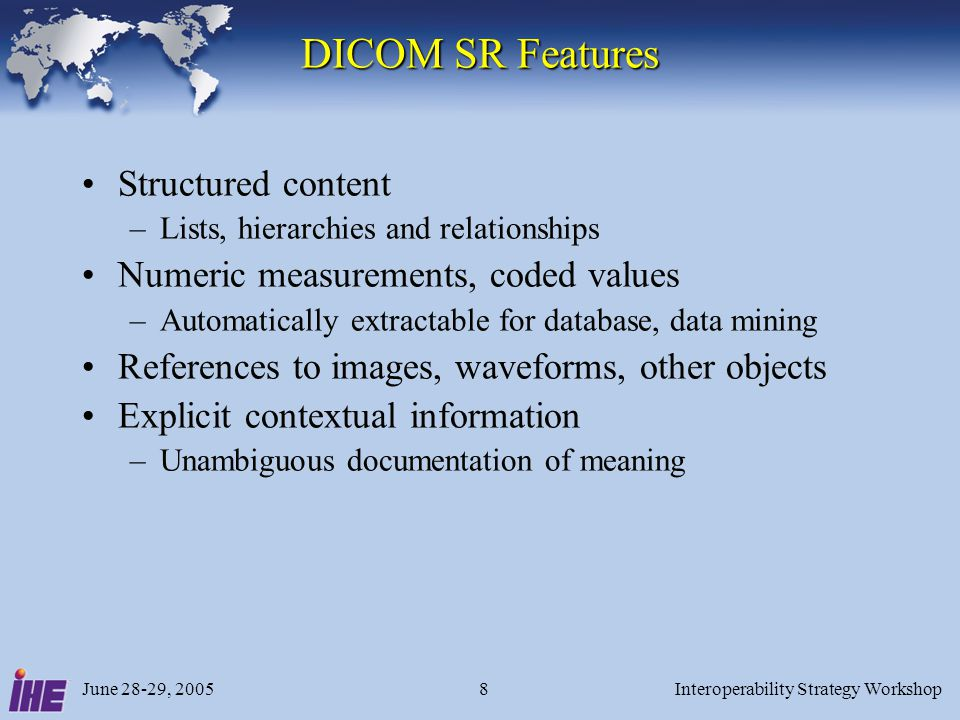 June 28-29, 2005Interoperability Strategy Workshop8 DICOM SR Features Structured content –Lists, hierarchies and relationships Numeric measurements, c