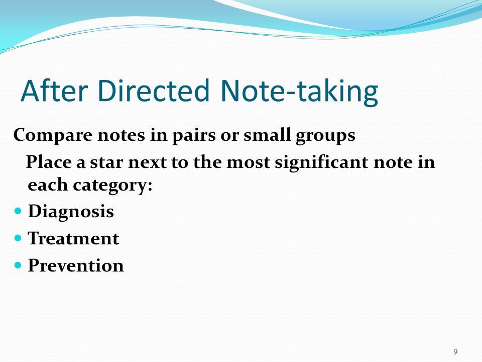 After Directed Note-taking Compare notes in pairs or small groups Place a star next to the most significant note in each category: Diagnosis Treatment