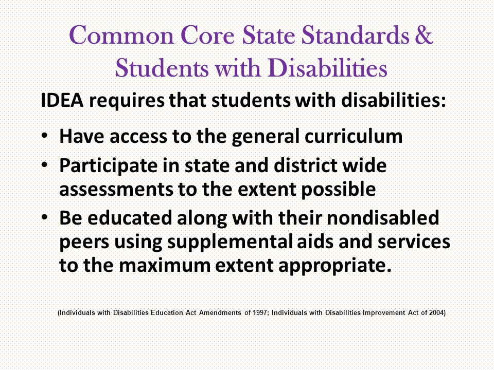 Common Core State Standards & Students with Disabilities IDEA requires that students with disabilities: Have access to the general curriculum Particip