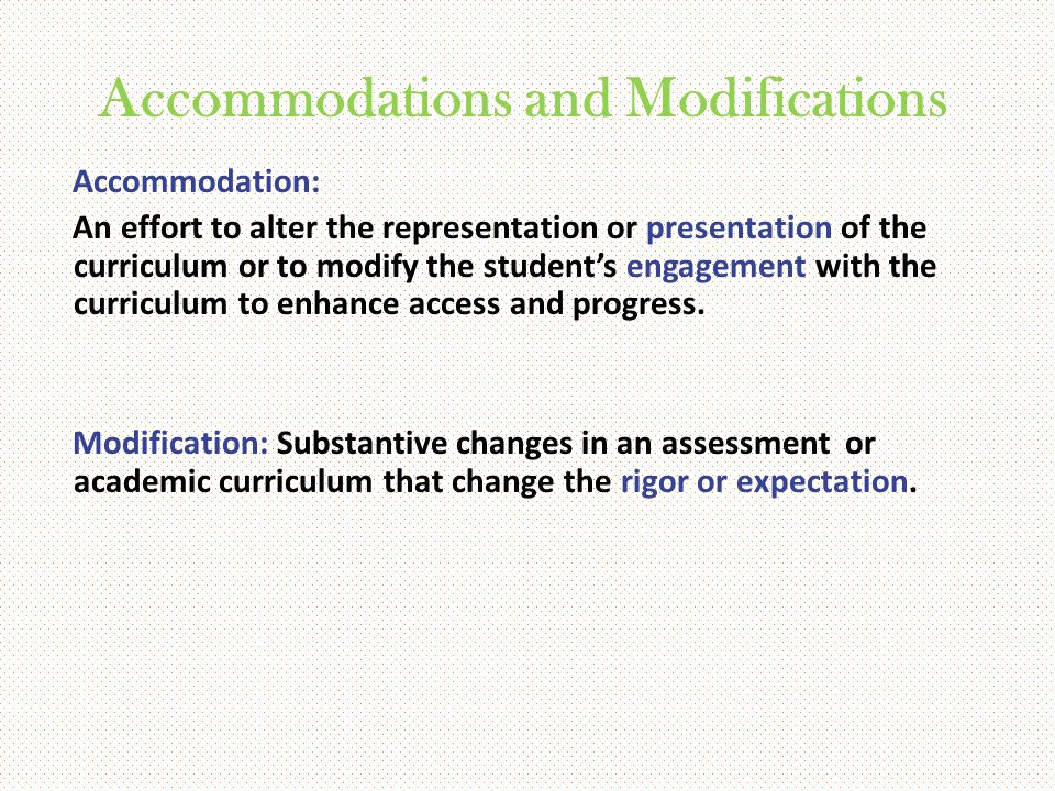 Accommodations and Modifications Accommodation: An effort to alter the representation or presentation of the curriculum or to modify the student's eng