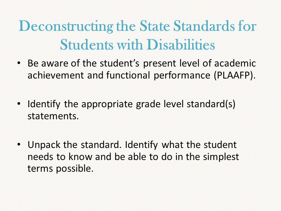 Deconstructing the State Standards for Students with Disabilities Be aware of the student's present level of academic achievement and functional perfo