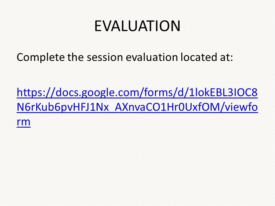 EVALUATION Complete the session evaluation located at: https://docs.google.com/forms/d/1lokEBL3IOC8 N6rKub6pvHFJ1Nx_AXnvaCO1Hr0UxfOM/viewfo rm