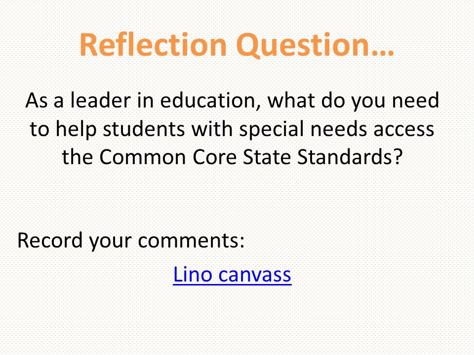 Reflection Question… As a leader in education, what do you need to help students with special needs access the Common Core State Standards? Record you