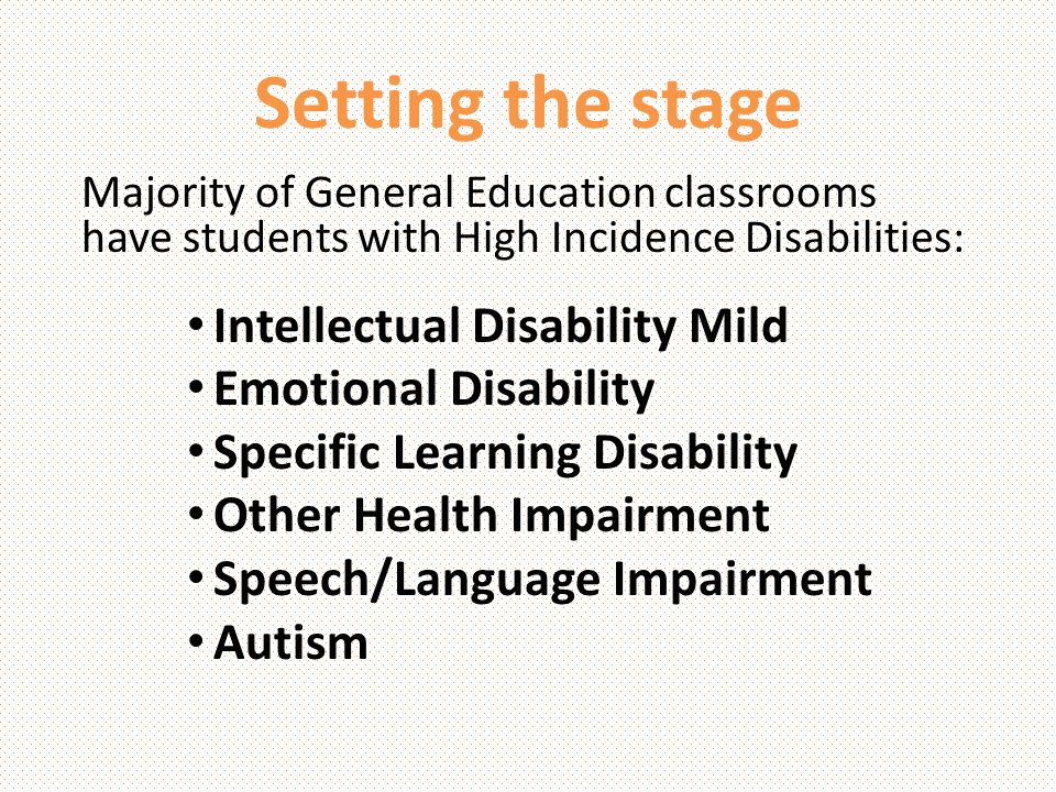 Setting the stage Majority of General Education classrooms have students with High Incidence Disabilities: Intellectual Disability Mild Emotional Disa