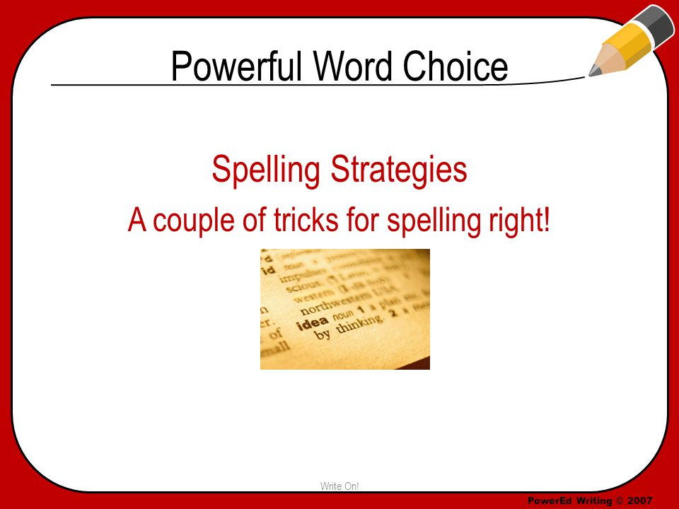 PowerEd Writing © 2007 Powerful Word Choice Spelling Strategies A couple of tricks for spelling right.