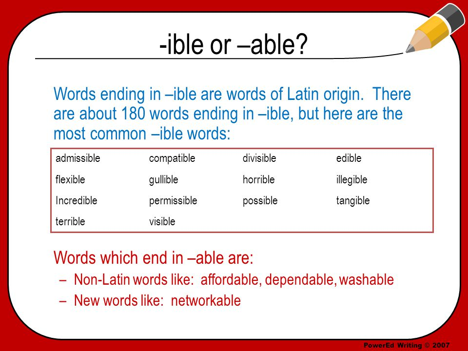 PowerEd Writing © 2007 -ible or –able. Words ending in –ible are words of Latin origin.
