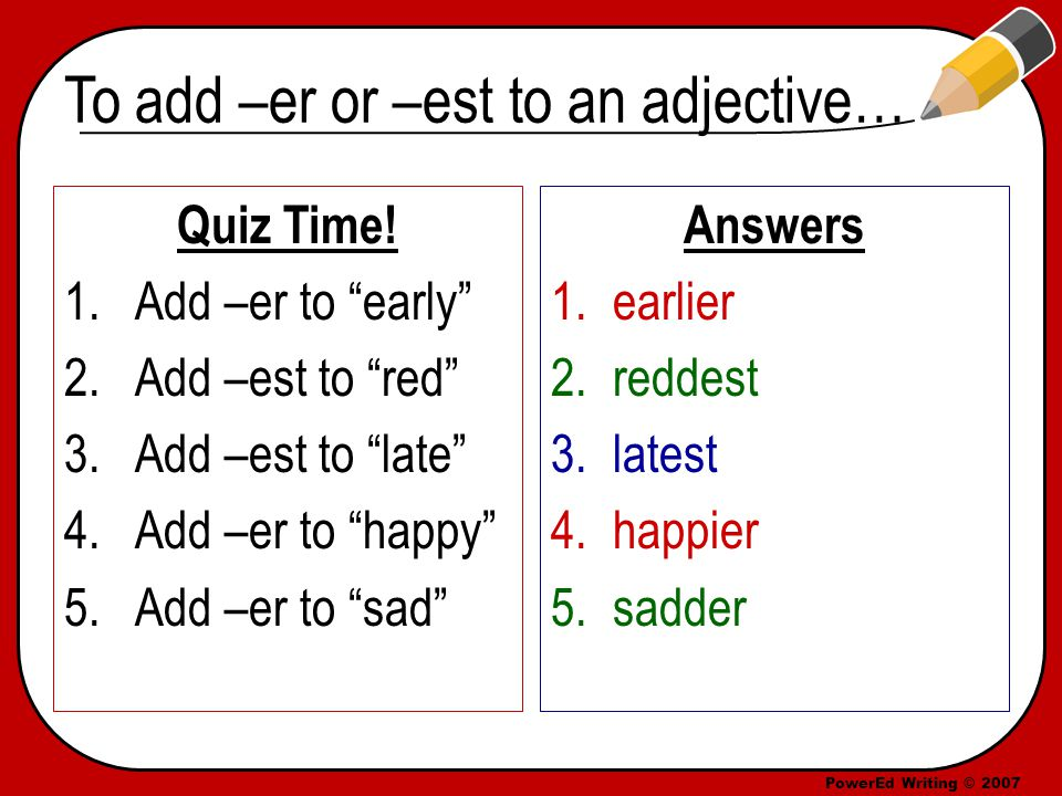 PowerEd Writing © 2007 To add –er or –est to an adjective… Quiz Time.