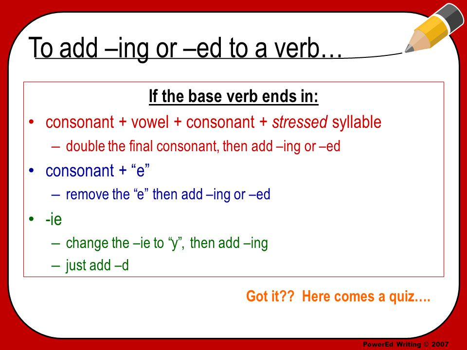 PowerEd Writing © 2007 To add –ing or –ed to a verb… If the base verb ends in: consonant + vowel + consonant + stressed syllable – double the final consonant, then add –ing or –ed consonant + e – remove the e then add –ing or –ed -ie – change the –ie to y , then add –ing – just add –d Got it .