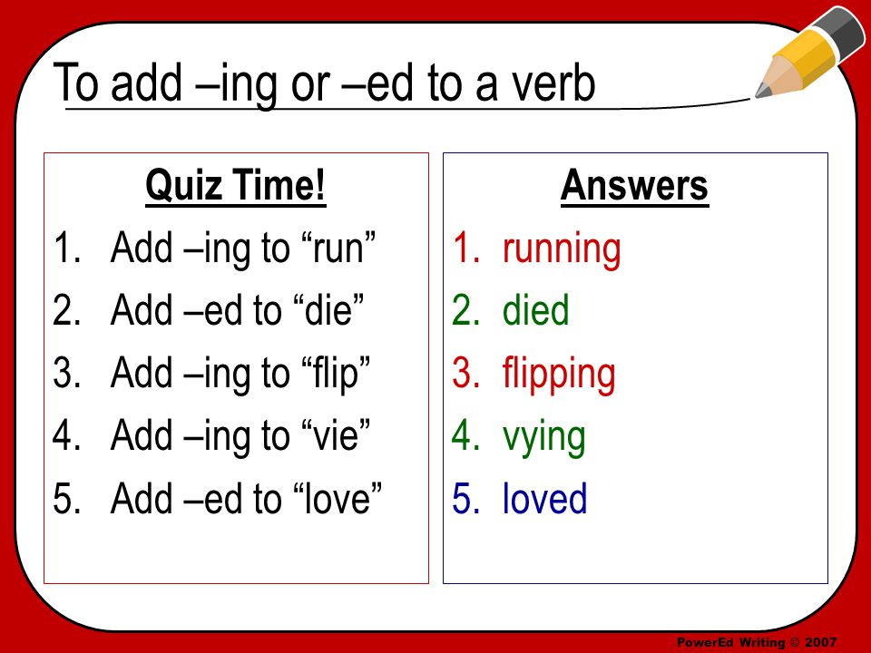 PowerEd Writing © 2007 To add –ing or –ed to a verb Quiz Time.