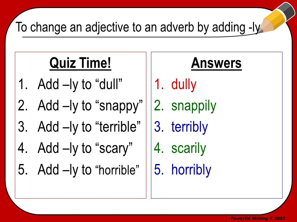 PowerEd Writing © 2007 To change an adjective to an adverb by adding -ly Quiz Time.