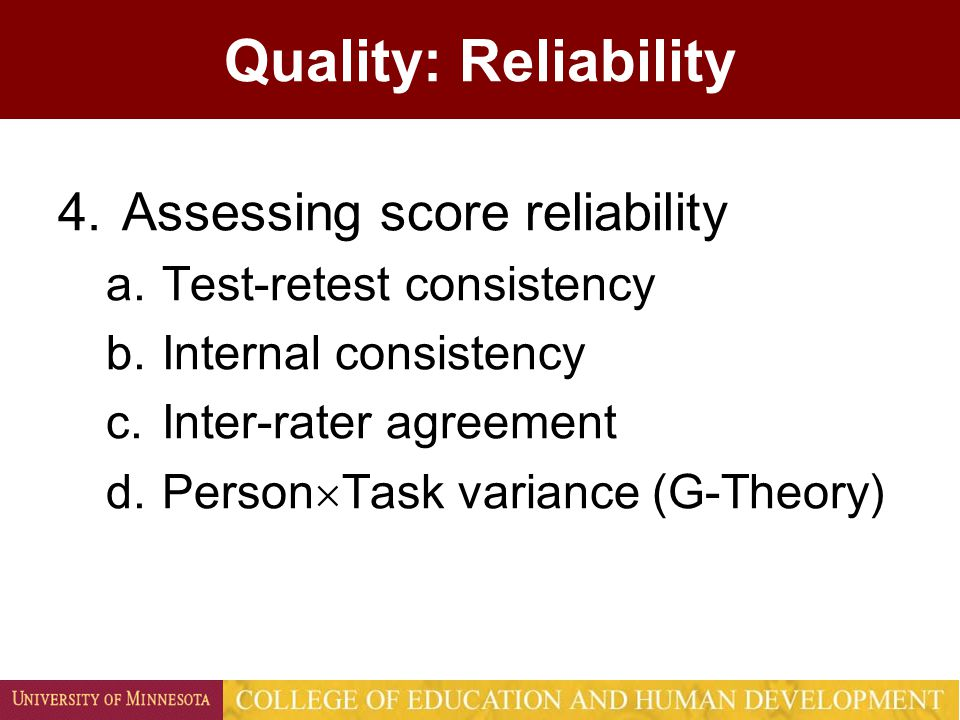 Quality: Reliability 4.Assessing score reliability a.Test-retest consistency b.Internal consistency c.Inter-rater agreement d.Person  Task variance (G-Theory)