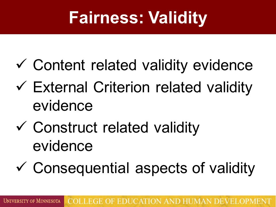 Fairness: Validity Content related validity evidence External Criterion related validity evidence Construct related validity evidence Consequential aspects of validity