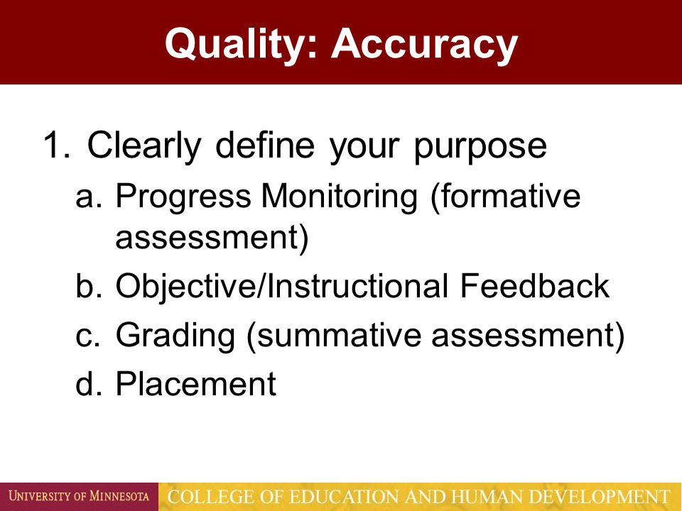 Quality: Accuracy 1.Clearly define your purpose a.Progress Monitoring (formative assessment) b.Objective/Instructional Feedback c.Grading (summative assessment) d.Placement