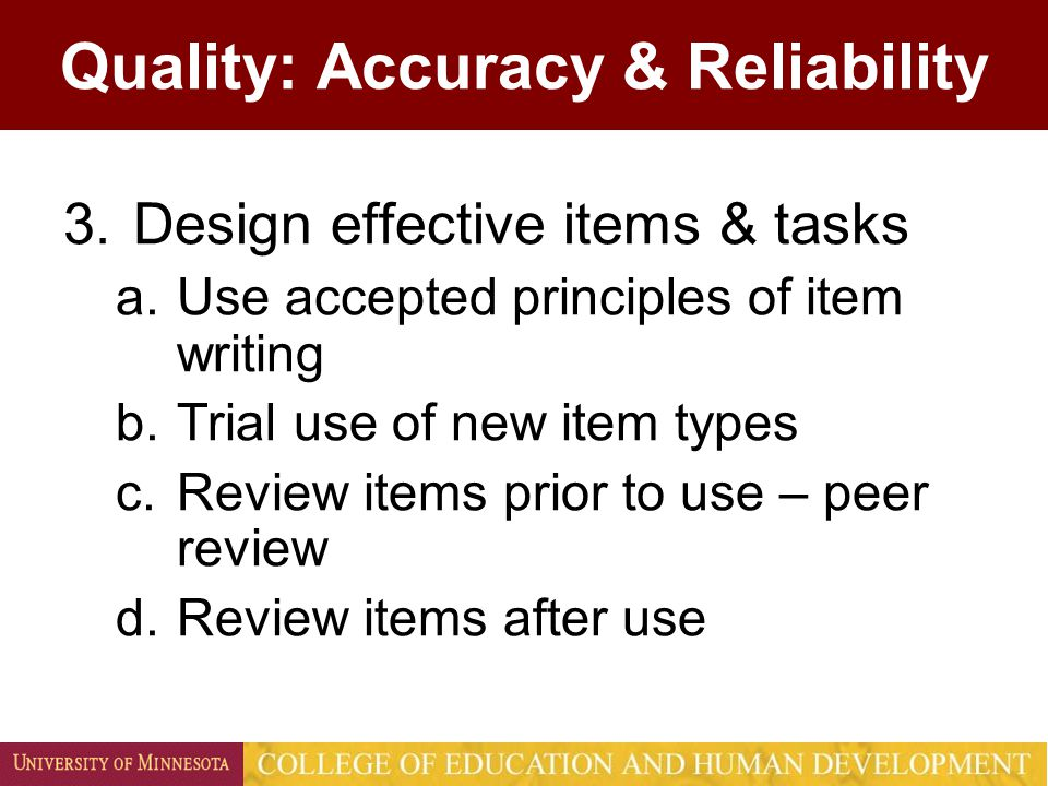 Quality: Accuracy & Reliability 3.Design effective items & tasks a.Use accepted principles of item writing b.Trial use of new item types c.Review items prior to use – peer review d.Review items after use