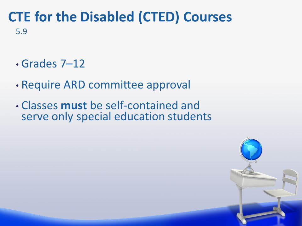 Grades 7–12 Require ARD committee approval Classes must be self-contained and serve only special education students 5.9 CTE for the Disabled (CTED) Co