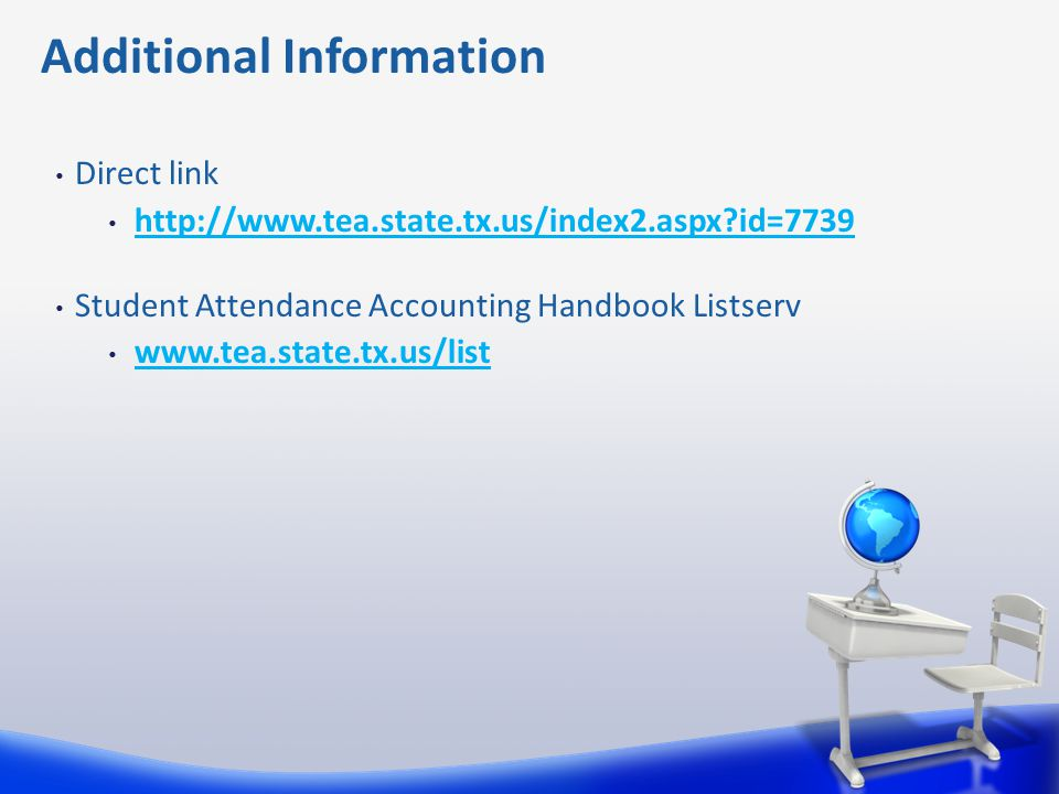 Direct link http://www.tea.state.tx.us/index2.aspx?id=7739 Student Attendance Accounting Handbook Listserv www.tea.state.tx.us/list Additional Informa