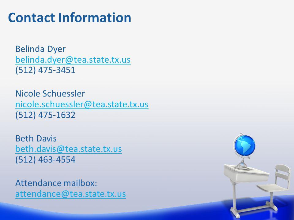 Belinda Dyer belinda.dyer@tea.state.tx.us (512) 475-3451 Nicole Schuessler nicole.schuessler@tea.state.tx.us (512) 475-1632 Beth Davis beth.davis@tea.state.tx.us (512) 463-4554 Attendance mailbox: attendance@tea.state.tx.us Contact Information