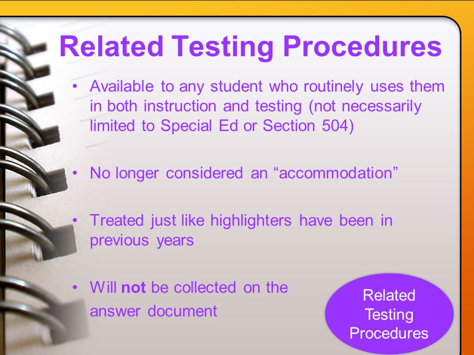 Related Testing Procedures Available to any student who routinely uses them in both instruction and testing (not necessarily limited to Special Ed or Section 504) No longer considered an accommodation Treated just like highlighters have been in previous years Will not be collected on the answer document Related Testing Procedures