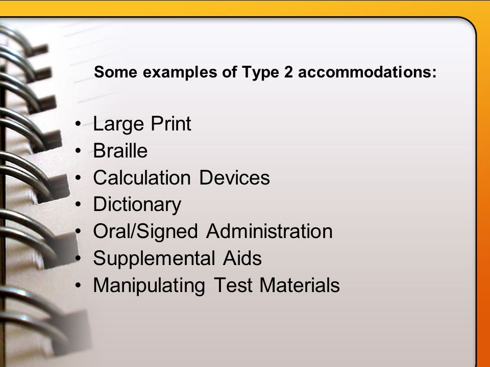 Some examples of Type 2 accommodations: Large Print Braille Calculation Devices Dictionary Oral/Signed Administration Supplemental Aids Manipulating Test Materials