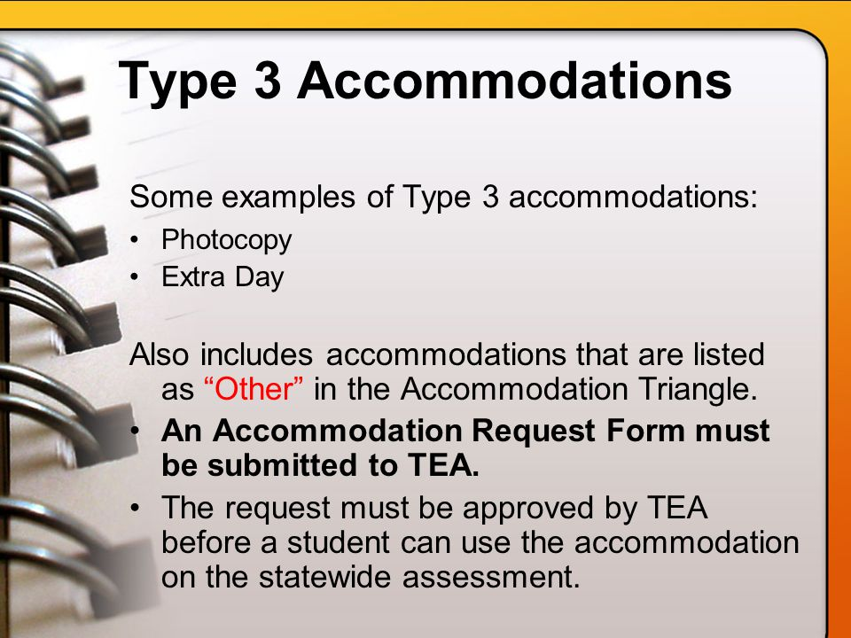 Type 3 Accommodations Some examples of Type 3 accommodations: Photocopy Extra Day Also includes accommodations that are listed as Other in the Accommodation Triangle.