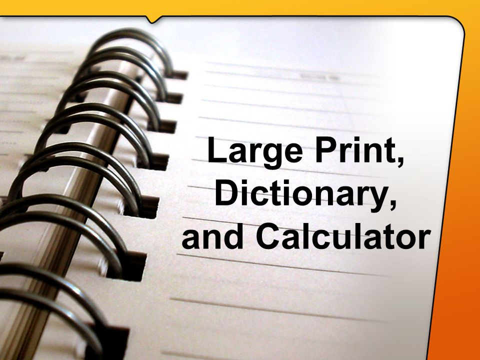 Large Print, Dictionary, and Calculator