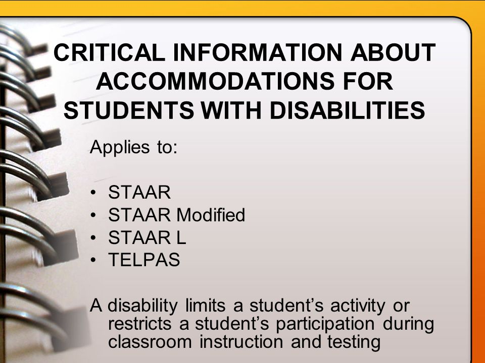 CRITICAL INFORMATION ABOUT ACCOMMODATIONS FOR STUDENTS WITH DISABILITIES Applies to: STAAR STAAR Modified STAAR L TELPAS A disability limits a student's activity or restricts a student's participation during classroom instruction and testing