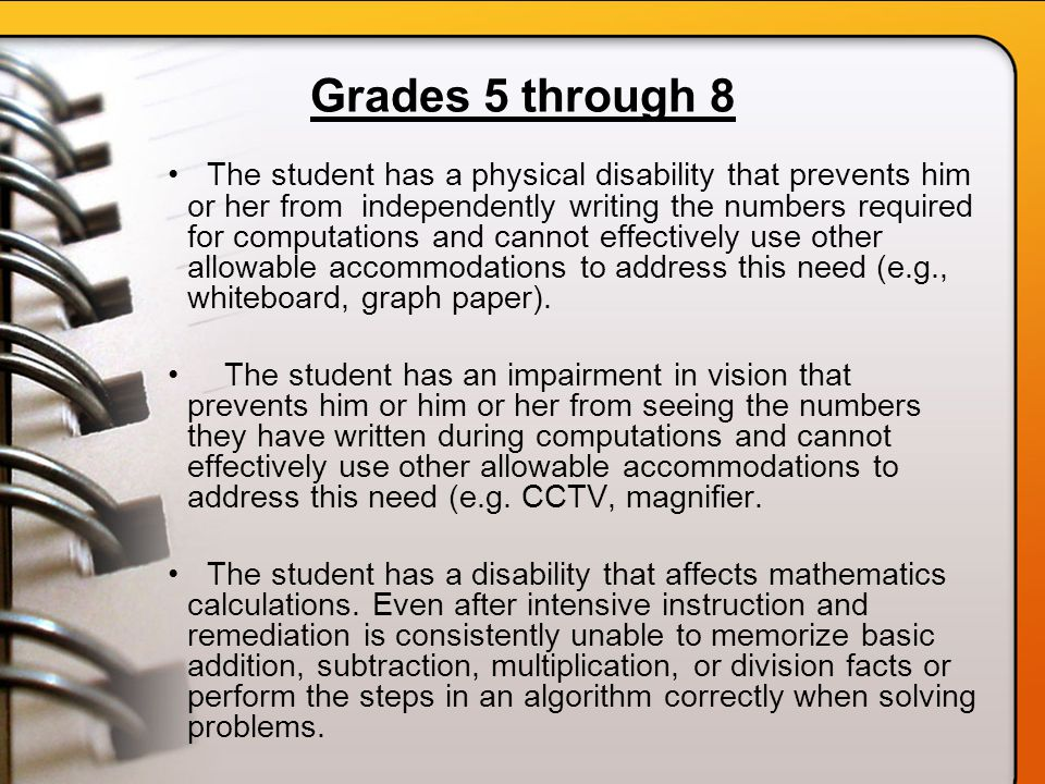 Grades 5 through 8 The student has a physical disability that prevents him or her from independently writing the numbers required for computations and cannot effectively use other allowable accommodations to address this need (e.g., whiteboard, graph paper).